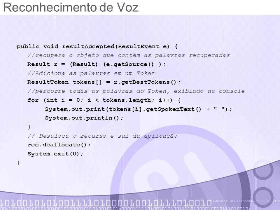 public void resultAccepted(ResultEvent e) { //recupera o objeto que contém as palavras recuperadas Result r = (Result) (e.getSource() ); //Adiciona as palavras em um Token ResultToken tokens[] = r.getBestTokens(); //percorre todas as palavras do Token, exibindo na console for (int i = 0; i < tokens.length; i++) { System.out.print(tokens[i].getSpokenText() + ); System.out.println(); } // Desaloca o recurso e sai da aplicação rec.deallocate(); System.exit(0); } Reconhecimento de Voz