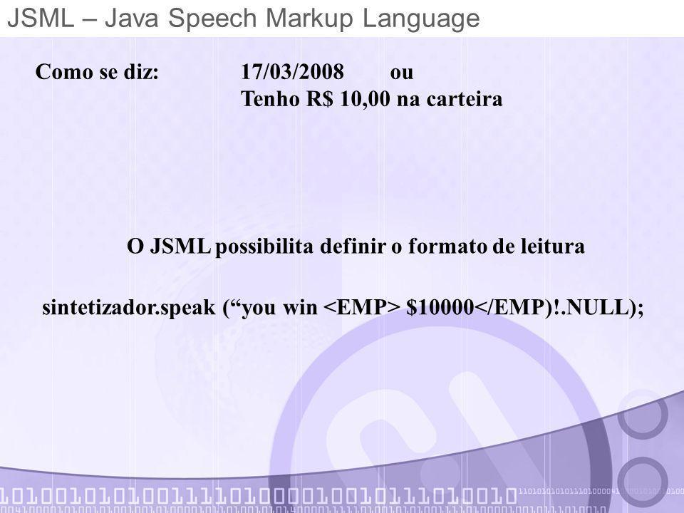 JSML – Java Speech Markup Language Como se diz: 17/03/2008 ou Tenho R$ 10,00 na carteira O JSML possibilita definir o formato de leitura sintetizador.speak ( you win $10000</EMP)!.NULL);