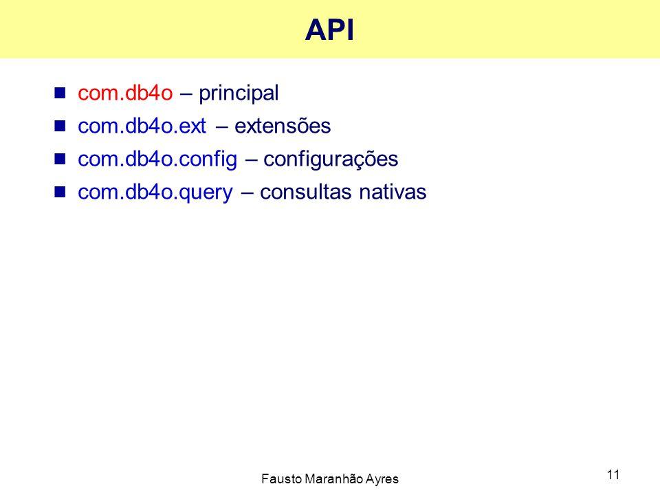 Fausto Maranhão Ayres 11 API com.db4o – principal com.db4o.ext – extensões com.db4o.config – configurações com.db4o.query – consultas nativas