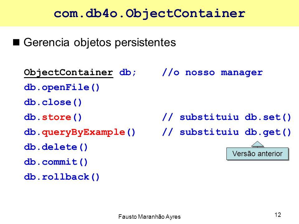 Fausto Maranhão Ayres 12 com.db4o.ObjectContainer Gerencia objetos persistentes ObjectContainer db;//o nosso manager db.openFile() db.close() db.store()// substituiu db.set() db.queryByExample() // substituiu db.get() db.delete() db.commit() db.rollback() Versão anterior
