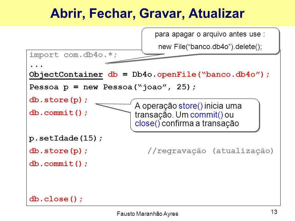 """Fausto Maranhão Ayres 13 Abrir, Fechar, Gravar, Atualizar import com.db4o.*;... ObjectContainer ObjectContainer db = Db4o.openFile(""""banco.db4o""""); Pess"""