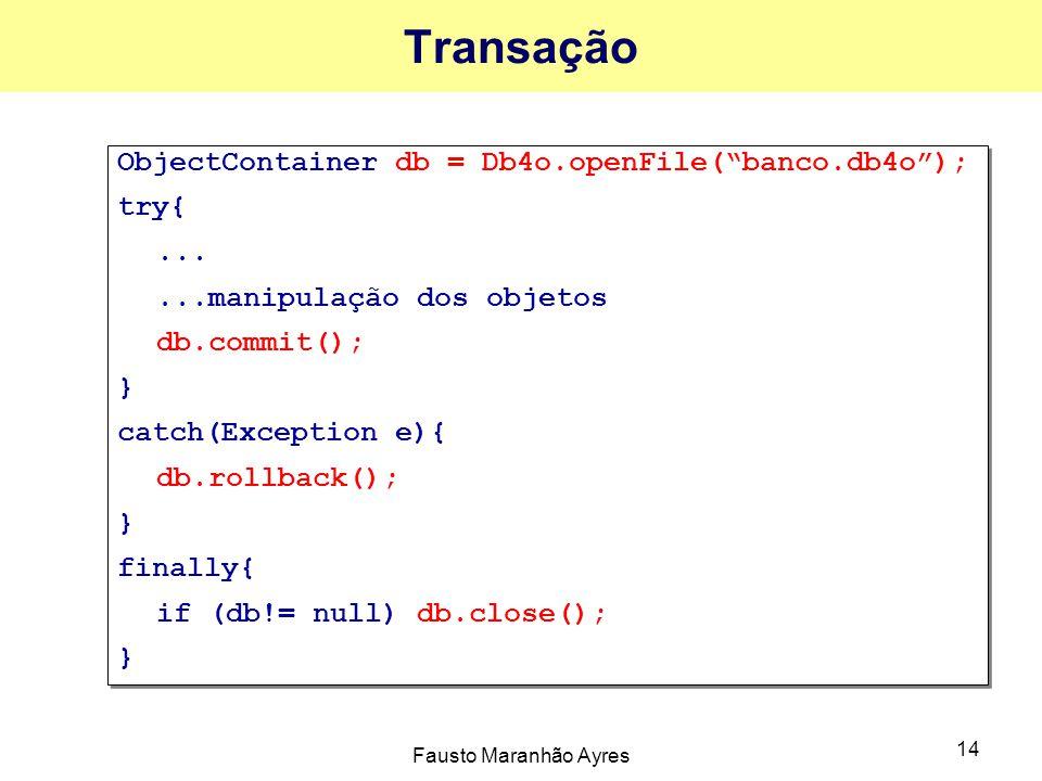 Fausto Maranhão Ayres 14 Transação ObjectContainer db = Db4o.openFile( banco.db4o ); try{......manipulação dos objetos db.commit(); } catch(Exception e){ db.rollback(); } finally{ if (db!= null) db.close(); } ObjectContainer db = Db4o.openFile( banco.db4o ); try{......manipulação dos objetos db.commit(); } catch(Exception e){ db.rollback(); } finally{ if (db!= null) db.close(); }