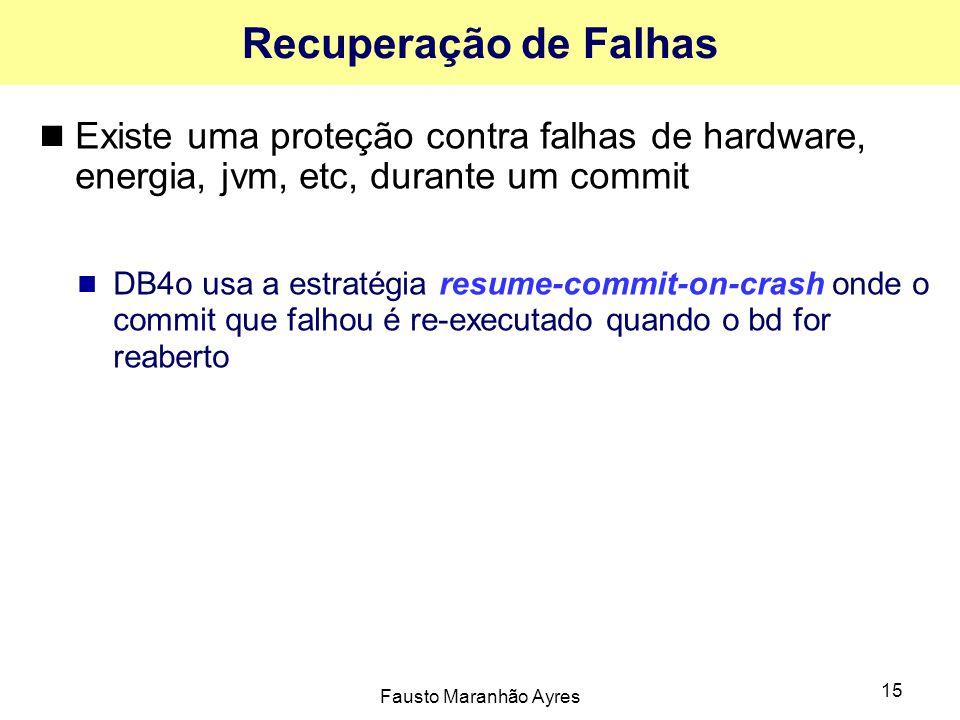 Fausto Maranhão Ayres 15 Recuperação de Falhas Existe uma proteção contra falhas de hardware, energia, jvm, etc, durante um commit DB4o usa a estratégia resume-commit-on-crash onde o commit que falhou é re-executado quando o bd for reaberto