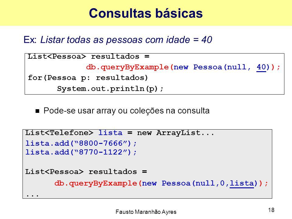 Fausto Maranhão Ayres 18 Consultas básicas Ex: Listar todas as pessoas com idade = 40 Pode-se usar array ou coleções na consulta List resultados = db.queryByExample(new Pessoa(null, 40)); for(Pessoa p: resultados) System.out.println(p); List lista = new ArrayList...