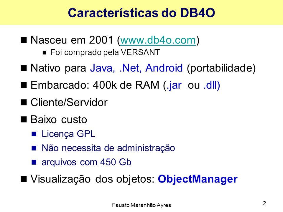 Fausto Maranhão Ayres 2 Características do DB4O Nasceu em 2001 (www.db4o.com)www.db4o.com Foi comprado pela VERSANT Nativo para Java,.Net, Android (portabilidade) Embarcado: 400k de RAM (.jar ou.dll) Cliente/Servidor Baixo custo Licença GPL Não necessita de administração arquivos com 450 Gb Visualização dos objetos: ObjectManager