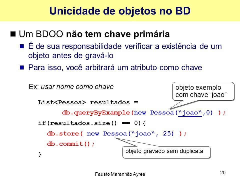 Fausto Maranhão Ayres 20 Unicidade de objetos no BD Um BDOO não tem chave primária É de sua responsabilidade verificar a existência de um objeto antes de gravá-lo Para isso, você arbitrará um atributo como chave Ex: usar nome como chave List resultados = db.queryByExample(new Pessoa( joao ,0) ); if(resultados.size() == 0){ db.store( new Pessoa( joao , 25) ); db.commit(); } objeto exemplo com chave joao objeto gravado sem duplicata