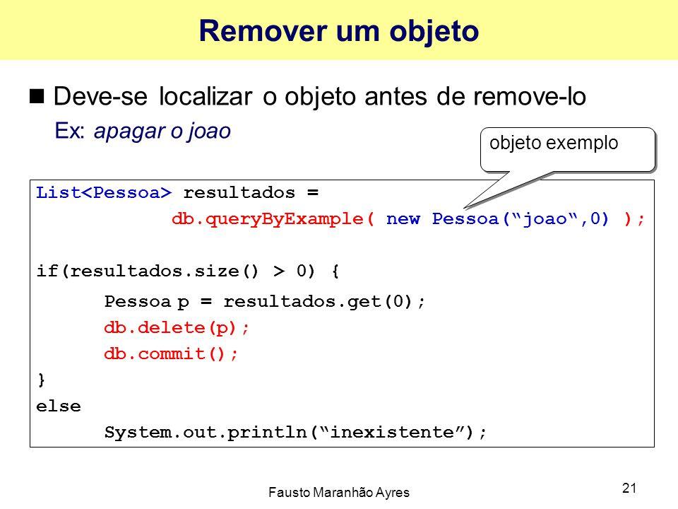 Fausto Maranhão Ayres 21 Remover um objeto Deve-se localizar o objeto antes de remove-lo Ex: apagar o joao List resultados = db.queryByExample( new Pessoa( joao ,0) ); if(resultados.size() > 0) { Pessoa p = resultados.get(0); db.delete(p); db.commit(); } else System.out.println( inexistente ); objeto exemplo