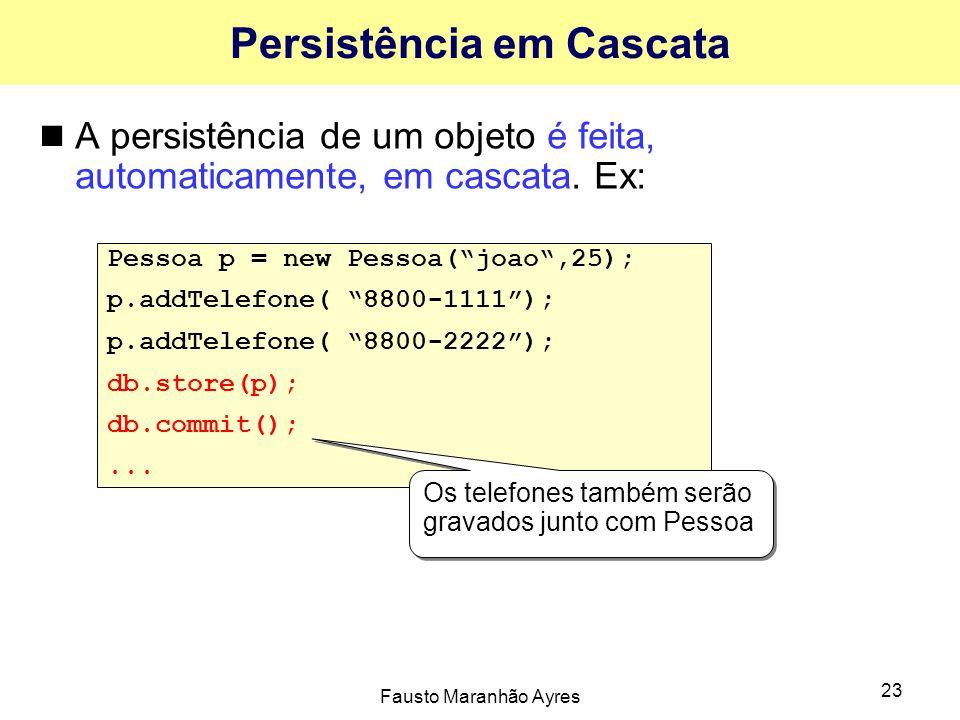 """Fausto Maranhão Ayres 23 Persistência em Cascata A persistência de um objeto é feita, automaticamente, em cascata. Ex: Pessoa p = new Pessoa(""""joao"""",25"""