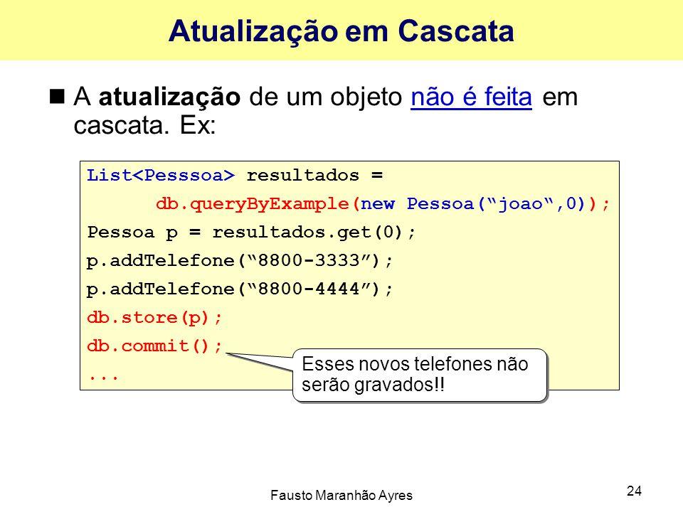 Fausto Maranhão Ayres 24 Atualização em Cascata A atualização de um objeto não é feita em cascata. Ex: List resultados = db.queryByExample(new Pessoa(