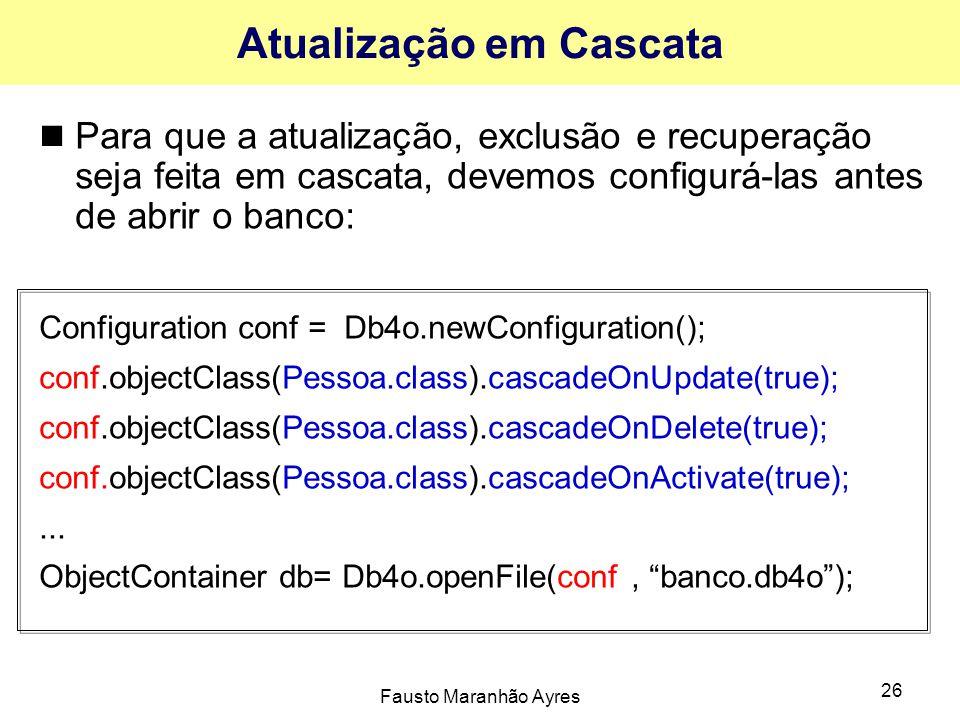 Fausto Maranhão Ayres 26 Atualização em Cascata Para que a atualização, exclusão e recuperação seja feita em cascata, devemos configurá-las antes de abrir o banco: Configuration conf = Db4o.newConfiguration(); conf.objectClass(Pessoa.class).cascadeOnUpdate(true); conf.objectClass(Pessoa.class).cascadeOnDelete(true); conf.objectClass(Pessoa.class).cascadeOnActivate(true);...