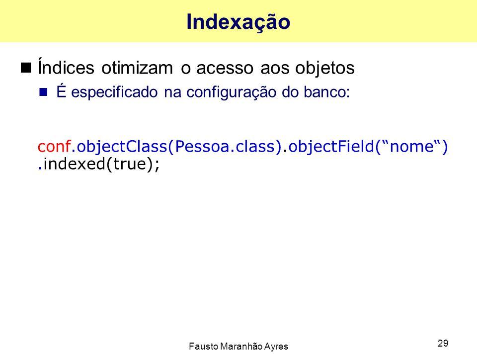 Fausto Maranhão Ayres 29 Indexação Índices otimizam o acesso aos objetos É especificado na configuração do banco: conf.objectClass(Pessoa.class).objec