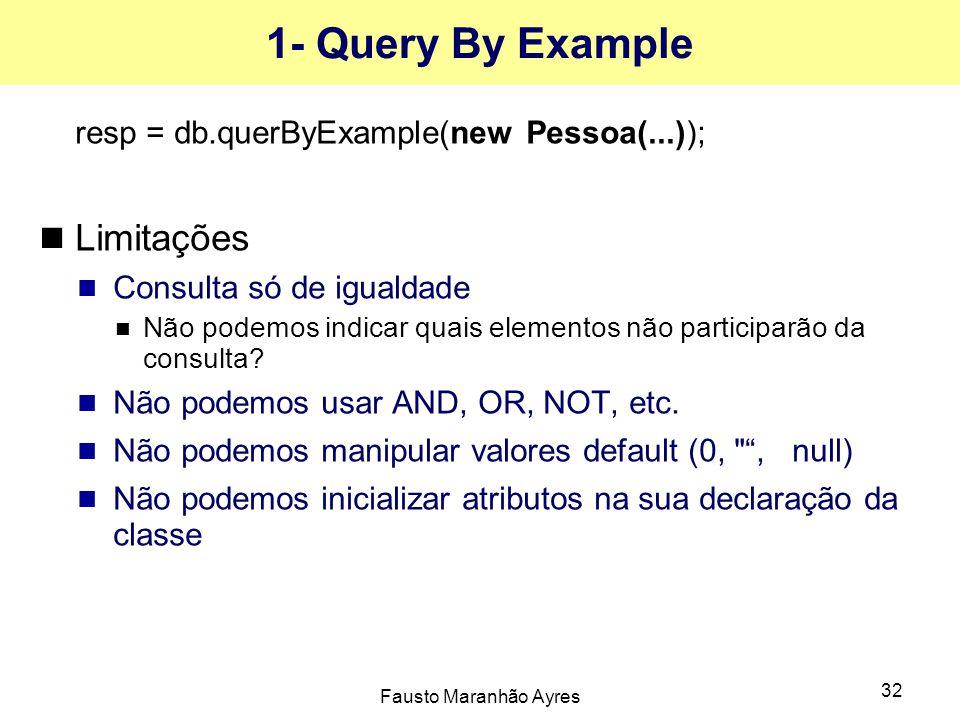 Fausto Maranhão Ayres 32 1- Query By Example resp = db.querByExample(new Pessoa(...)); Limitações Consulta só de igualdade Não podemos indicar quais elementos não participarão da consulta.