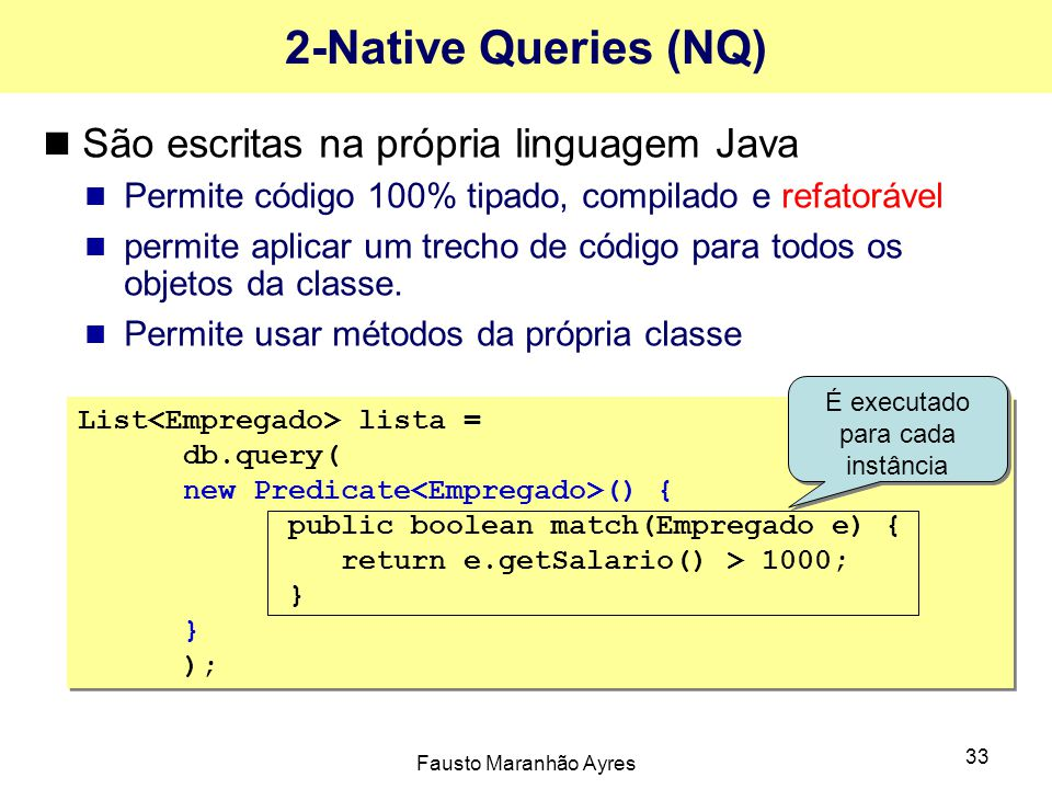 Fausto Maranhão Ayres 33 2-Native Queries (NQ) São escritas na própria linguagem Java Permite código 100% tipado, compilado e refatorável permite apli