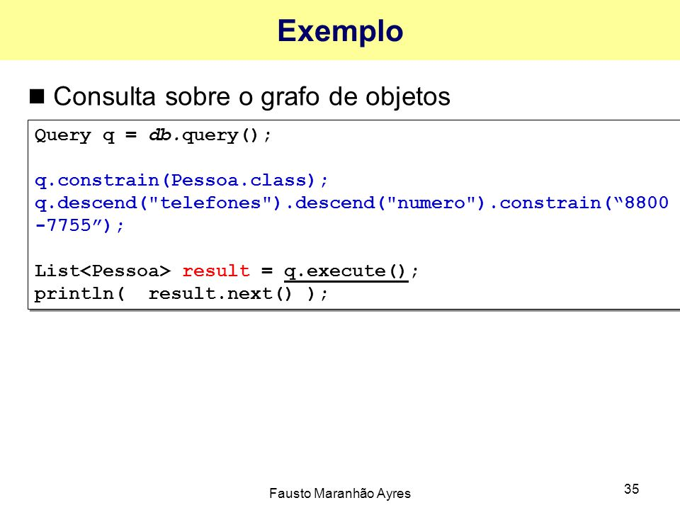 Fausto Maranhão Ayres 35 Exemplo Consulta sobre o grafo de objetos Query q = db.query(); q.constrain(Pessoa.class); q.descend( telefones ).descend( numero ).constrain( 8800 -7755 ); List result = q.execute(); println( result.next() ); Query q = db.query(); q.constrain(Pessoa.class); q.descend( telefones ).descend( numero ).constrain( 8800 -7755 ); List result = q.execute(); println( result.next() );