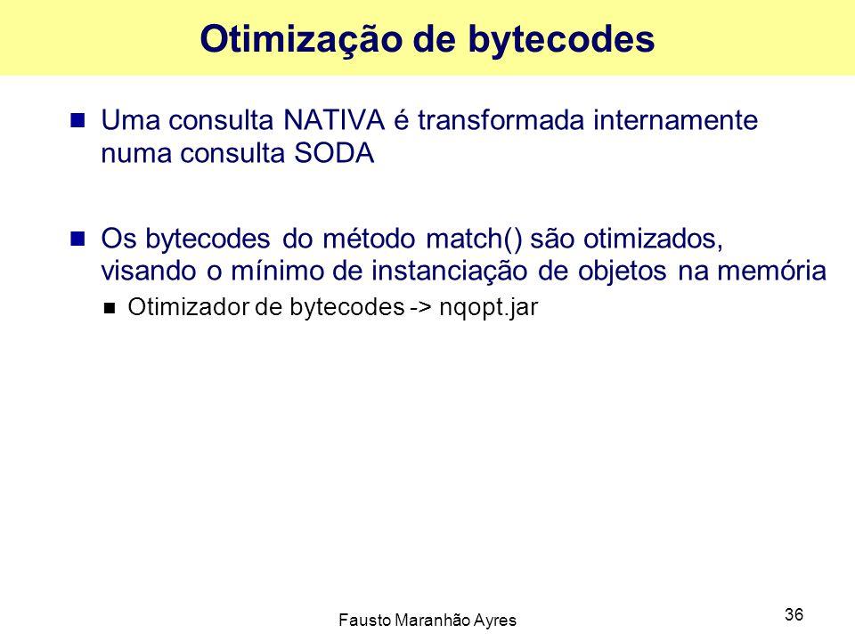 Fausto Maranhão Ayres 36 Otimização de bytecodes Uma consulta NATIVA é transformada internamente numa consulta SODA Os bytecodes do método match() são otimizados, visando o mínimo de instanciação de objetos na memória Otimizador de bytecodes -> nqopt.jar