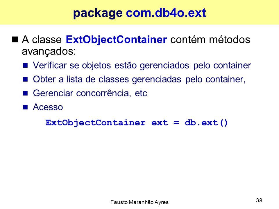 Fausto Maranhão Ayres 38 package com.db4o.ext A classe ExtObjectContainer contém métodos avançados: Verificar se objetos estão gerenciados pelo container Obter a lista de classes gerenciadas pelo container, Gerenciar concorrência, etc Acesso ExtObjectContainer ext = db.ext()