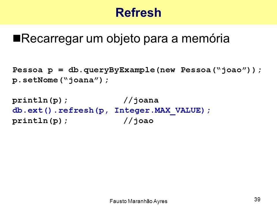 """Fausto Maranhão Ayres 39 Refresh Recarregar um objeto para a memória Pessoa p = db.queryByExample(new Pessoa(""""joao"""")); p.setNome(""""joana""""); println(p);"""
