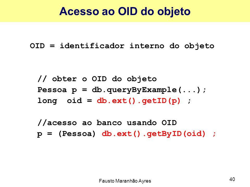 Fausto Maranhão Ayres 40 Acesso ao OID do objeto OID = identificador interno do objeto // obter o OID do objeto Pessoa p = db.queryByExample(...); long oid = db.ext().getID(p) ; //acesso ao banco usando OID p = (Pessoa) db.ext().getByID(oid) ;