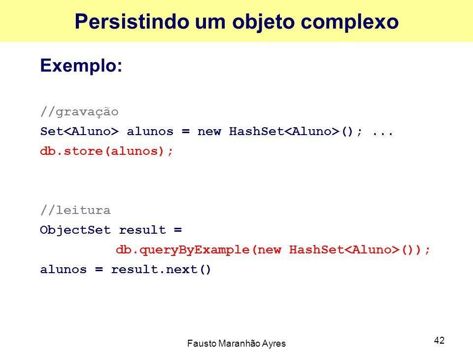 Fausto Maranhão Ayres 42 Persistindo um objeto complexo Exemplo: //gravação Set alunos = new HashSet ();... db.store(alunos); //leitura ObjectSet resu