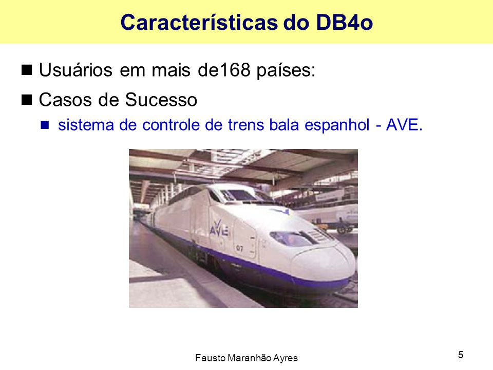 Fausto Maranhão Ayres 5 Características do DB4o Usuários em mais de168 países: Casos de Sucesso sistema de controle de trens bala espanhol - AVE.