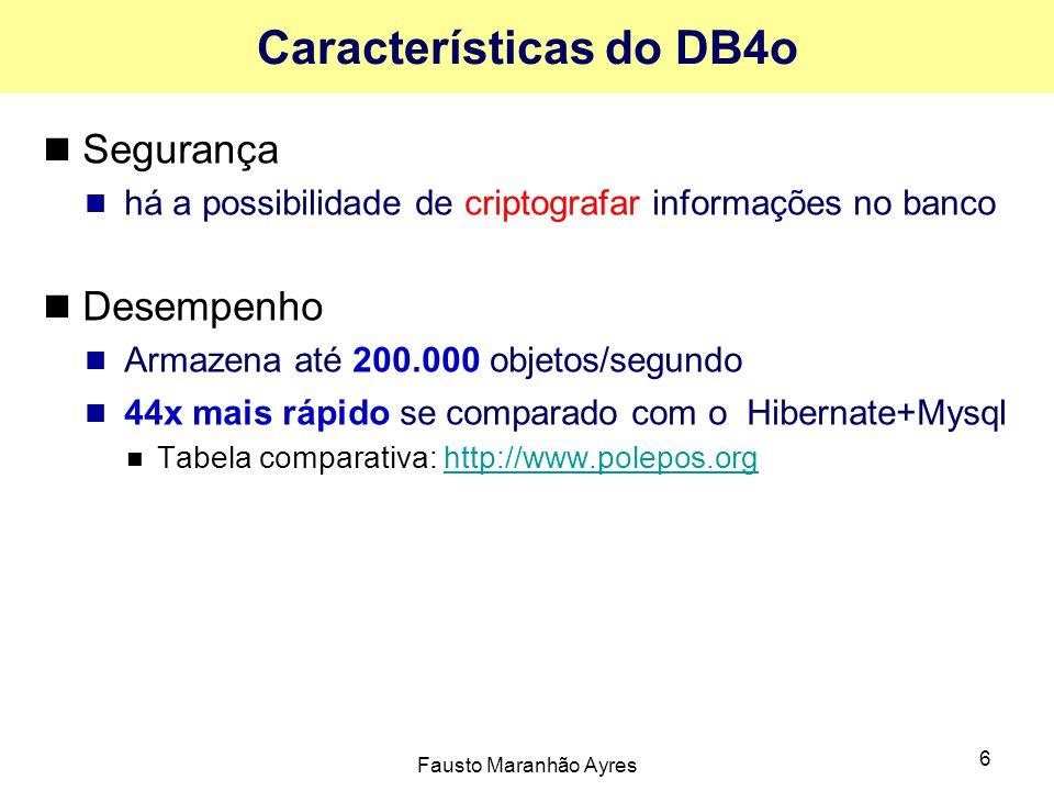 Fausto Maranhão Ayres 6 Características do DB4o Segurança há a possibilidade de criptografar informações no banco Desempenho Armazena até 200.000 objetos/segundo 44x mais rápido se comparado com o Hibernate+Mysql Tabela comparativa: http://www.polepos.orghttp://www.polepos.org