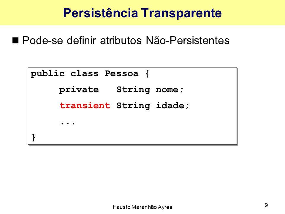 Fausto Maranhão Ayres 9 Persistência Transparente Pode-se definir atributos Não-Persistentes public class Pessoa { private String nome; transient Stri