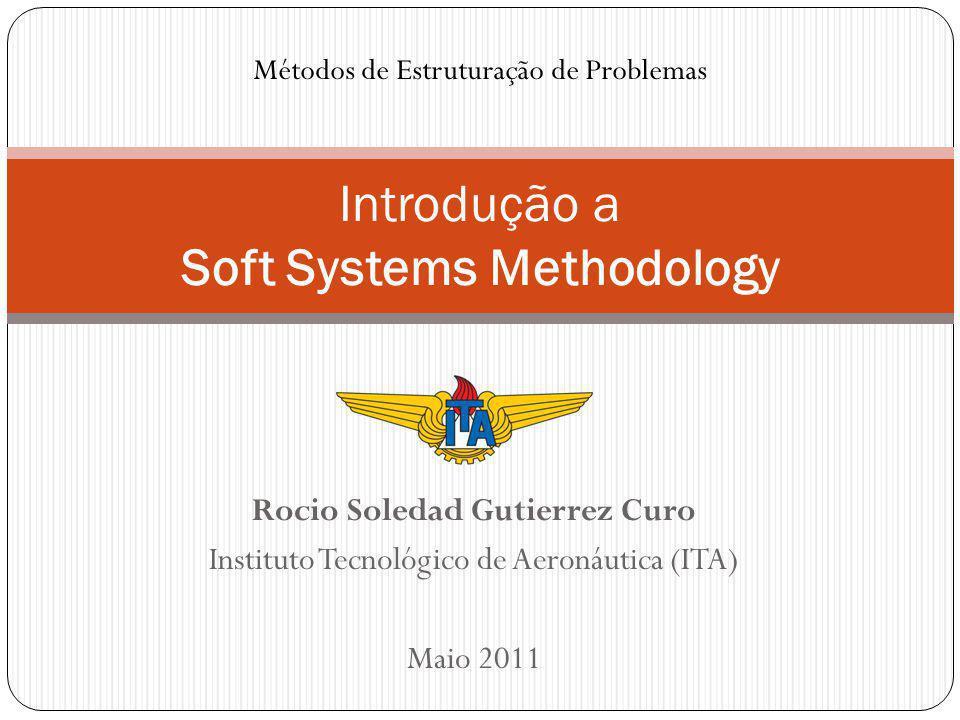 Rocio Soledad Gutierrez Curo Instituto Tecnológico de Aeronáutica (ITA) Maio 2011 Introdução a Soft Systems Methodology Métodos de Estruturação de Problemas