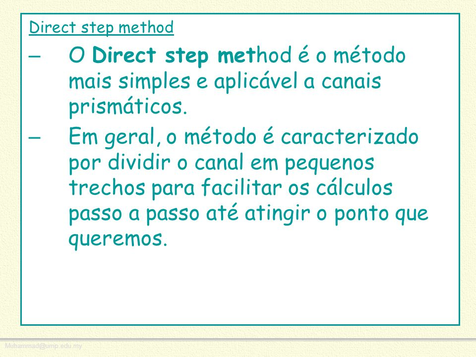 Muhammad@ump.edu.my Direct step method – O Direct step method é o método mais simples e aplicável a canais prismáticos. – Em geral, o método é caracte