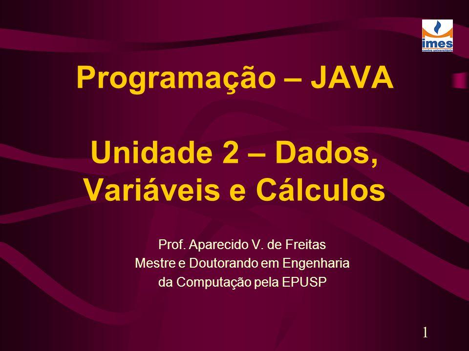 1 Programação – JAVA Unidade 2 – Dados, Variáveis e Cálculos Prof. Aparecido V. de Freitas Mestre e Doutorando em Engenharia da Computação pela EPUSP