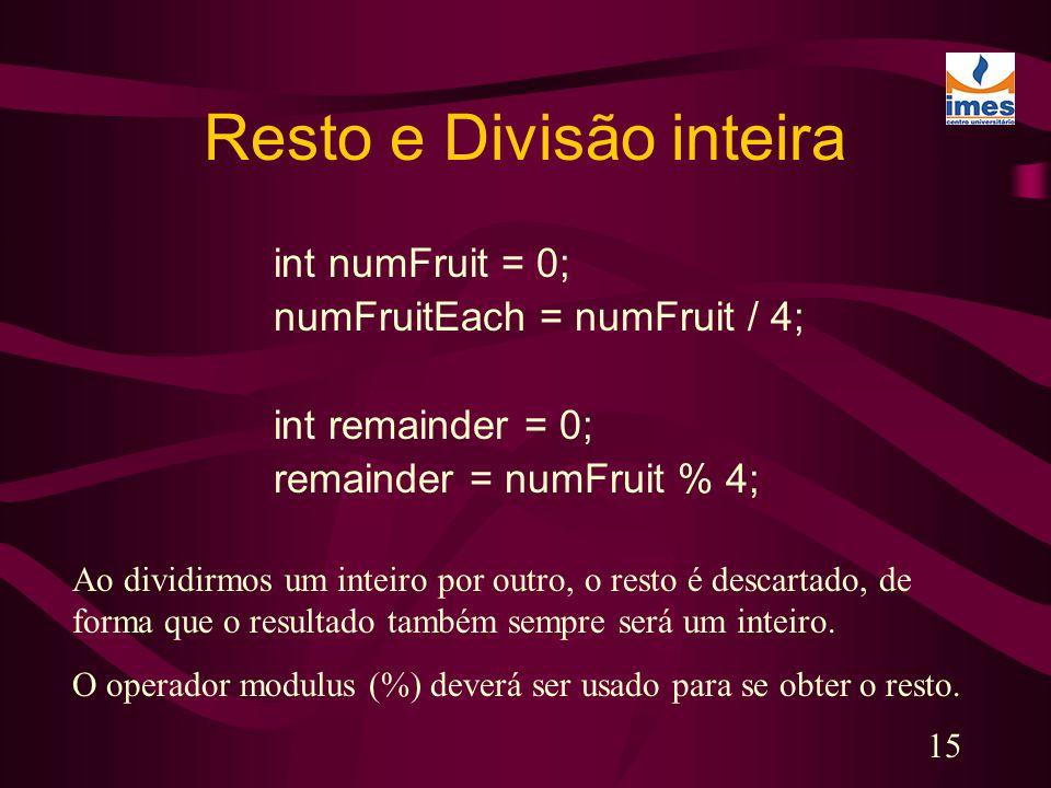 15 Resto e Divisão inteira int numFruit = 0; numFruitEach = numFruit / 4; int remainder = 0; remainder = numFruit % 4; Ao dividirmos um inteiro por ou