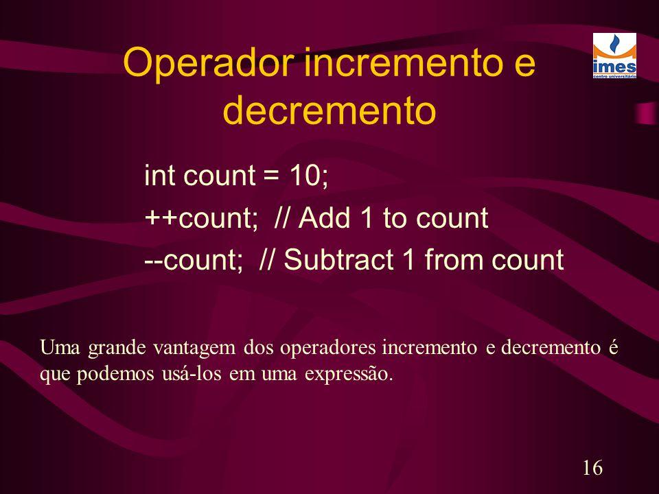 16 Operador incremento e decremento int count = 10; ++count; // Add 1 to count --count; // Subtract 1 from count Uma grande vantagem dos operadores in