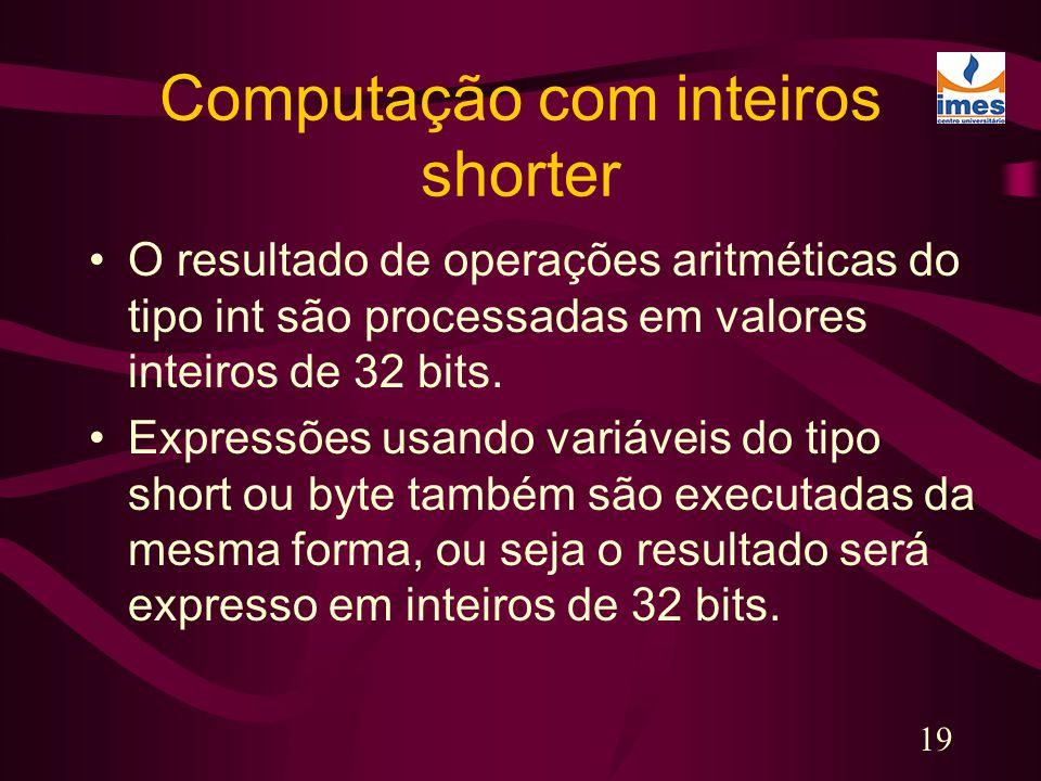 19 Computação com inteiros shorter O resultado de operações aritméticas do tipo int são processadas em valores inteiros de 32 bits. Expressões usando