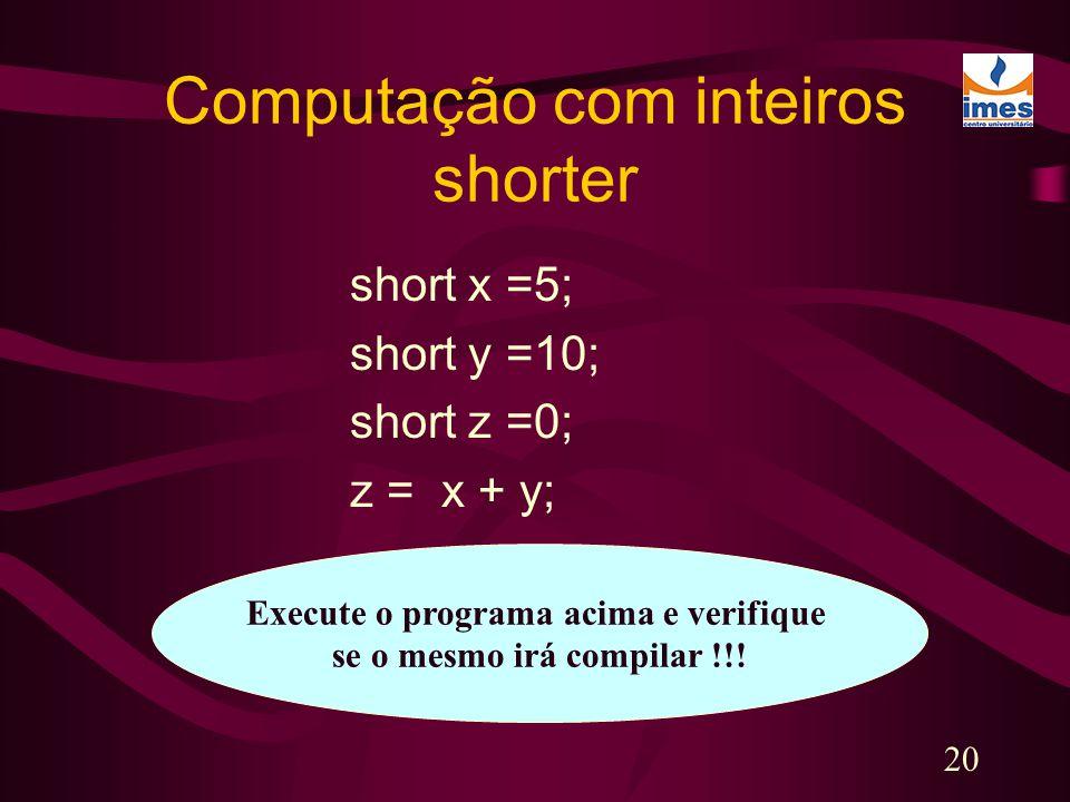 20 Computação com inteiros shorter short x =5; short y =10; short z =0; z = x + y; Execute o programa acima e verifique se o mesmo irá compilar !!!