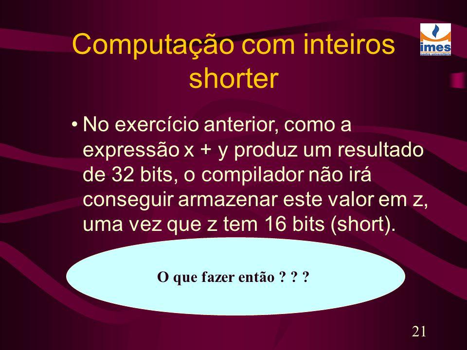 21 Computação com inteiros shorter No exercício anterior, como a expressão x + y produz um resultado de 32 bits, o compilador não irá conseguir armaze