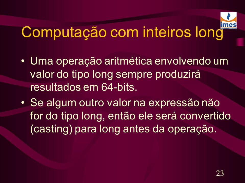 23 Computação com inteiros long Uma operação aritmética envolvendo um valor do tipo long sempre produzirá resultados em 64-bits. Se algum outro valor