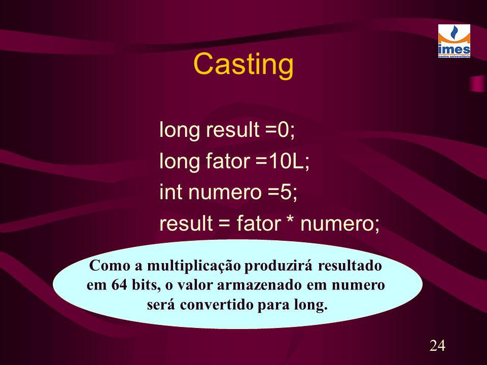 24 Casting long result =0; long fator =10L; int numero =5; result = fator * numero; Como a multiplicação produzirá resultado em 64 bits, o valor armaz