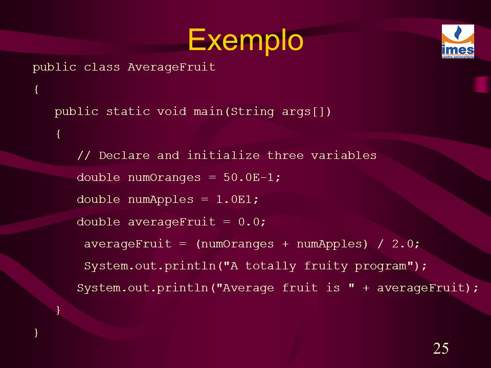 25 public class AverageFruit { public static void main(String args[]) { // Declare and initialize three variables double numOranges = 50.0E-1; double numApples = 1.0E1; double averageFruit = 0.0; averageFruit = (numOranges + numApples) / 2.0; System.out.println( A totally fruity program ); System.out.println( Average fruit is + averageFruit); } Exemplo