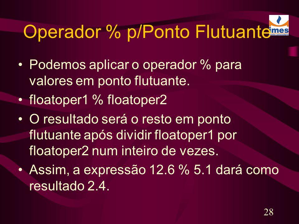 28 Operador % p/Ponto Flutuante Podemos aplicar o operador % para valores em ponto flutuante. floatoper1 % floatoper2 O resultado será o resto em pont