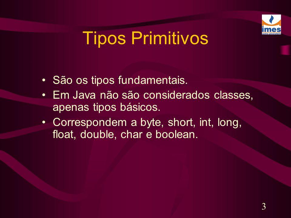 3 Tipos Primitivos São os tipos fundamentais. Em Java não são considerados classes, apenas tipos básicos. Correspondem a byte, short, int, long, float