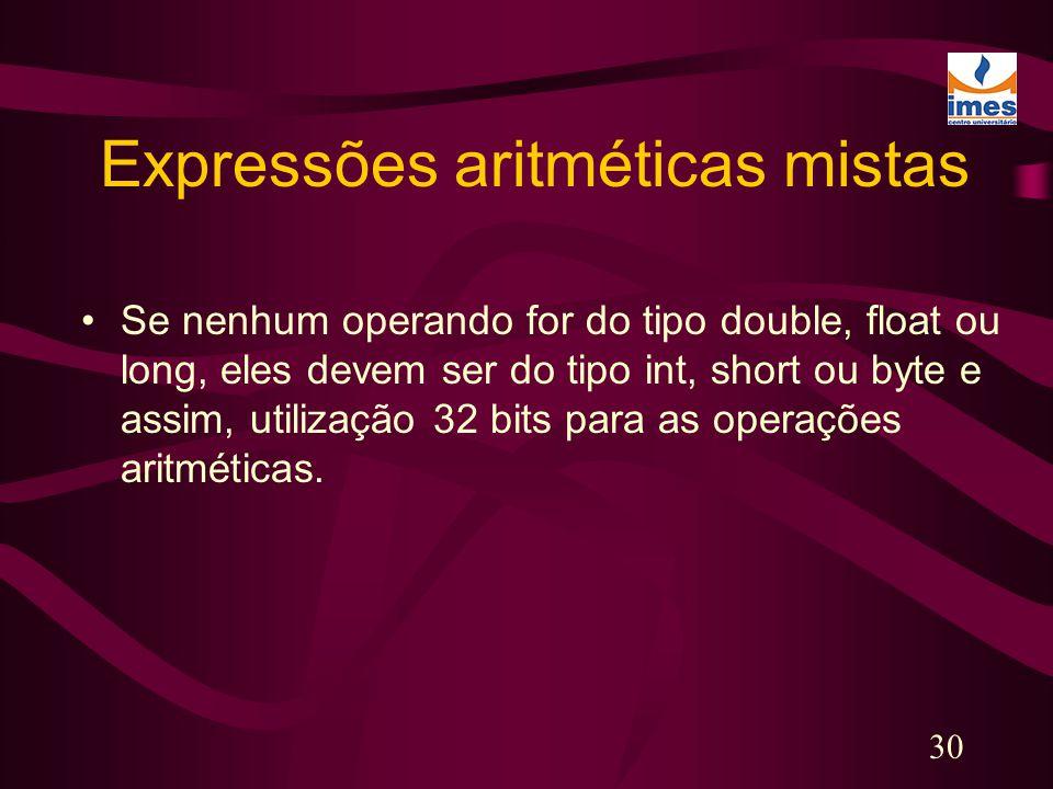 30 Expressões aritméticas mistas Se nenhum operando for do tipo double, float ou long, eles devem ser do tipo int, short ou byte e assim, utilização 3