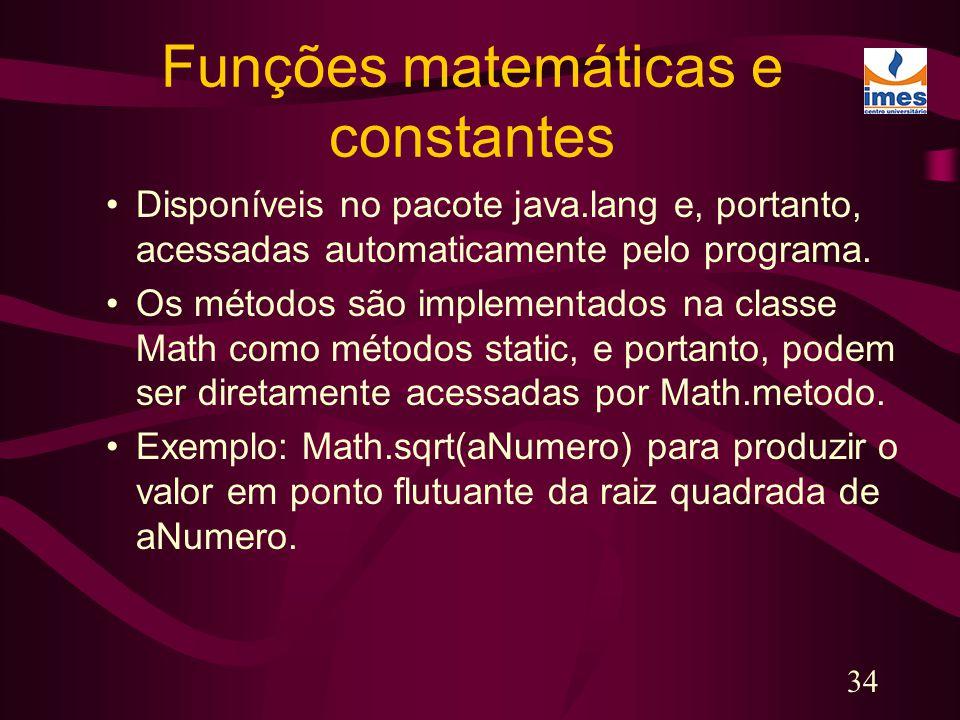 34 Funções matemáticas e constantes Disponíveis no pacote java.lang e, portanto, acessadas automaticamente pelo programa. Os métodos são implementados