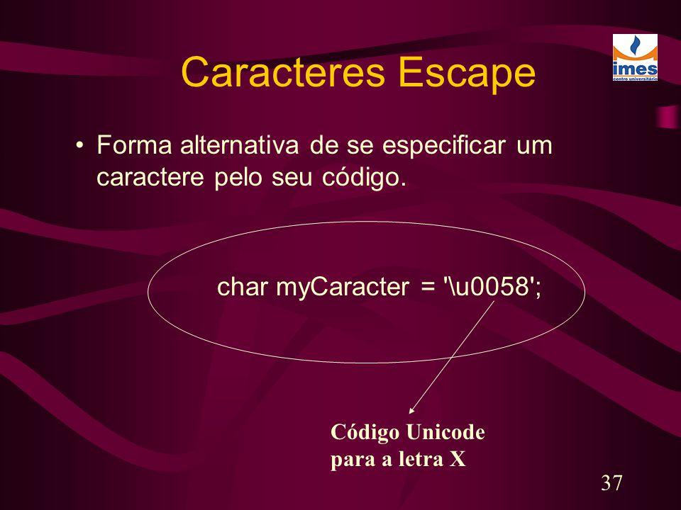 37 Caracteres Escape Forma alternativa de se especificar um caractere pelo seu código. char myCaracter = '\u0058'; Código Unicode para a letra X