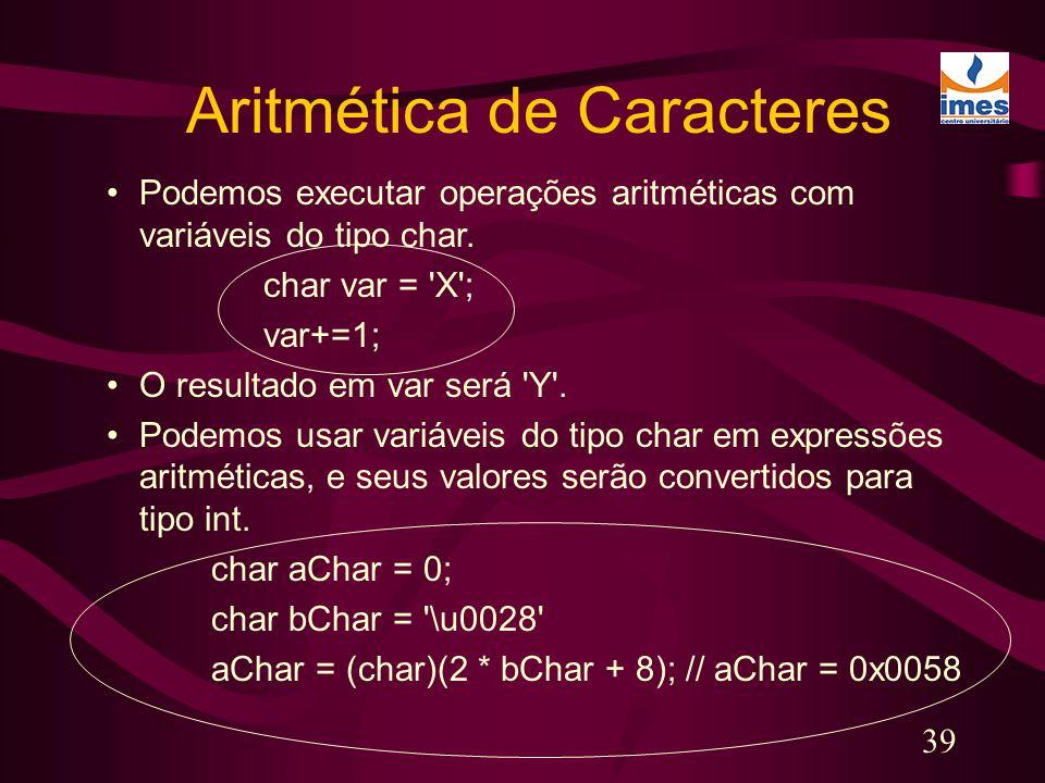 39 Aritmética de Caracteres Podemos executar operações aritméticas com variáveis do tipo char. char var = 'X'; var+=1; O resultado em var será 'Y'. Po