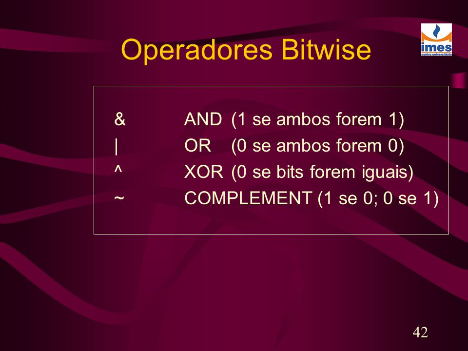 42 Operadores Bitwise &AND(1 se ambos forem 1) |OR(0 se ambos forem 0) ^XOR(0 se bits forem iguais) ~COMPLEMENT (1 se 0; 0 se 1)