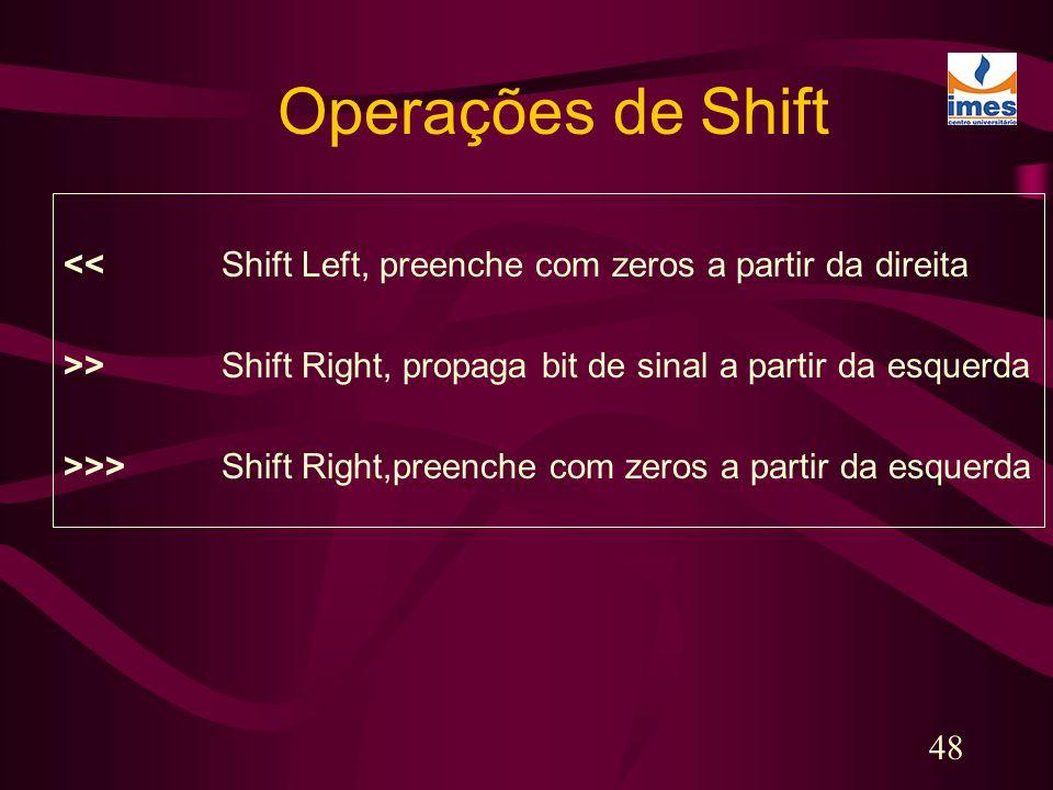 48 Operações de Shift << Shift Left, preenche com zeros a partir da direita >>Shift Right, propaga bit de sinal a partir da esquerda >>> Shift Right,p