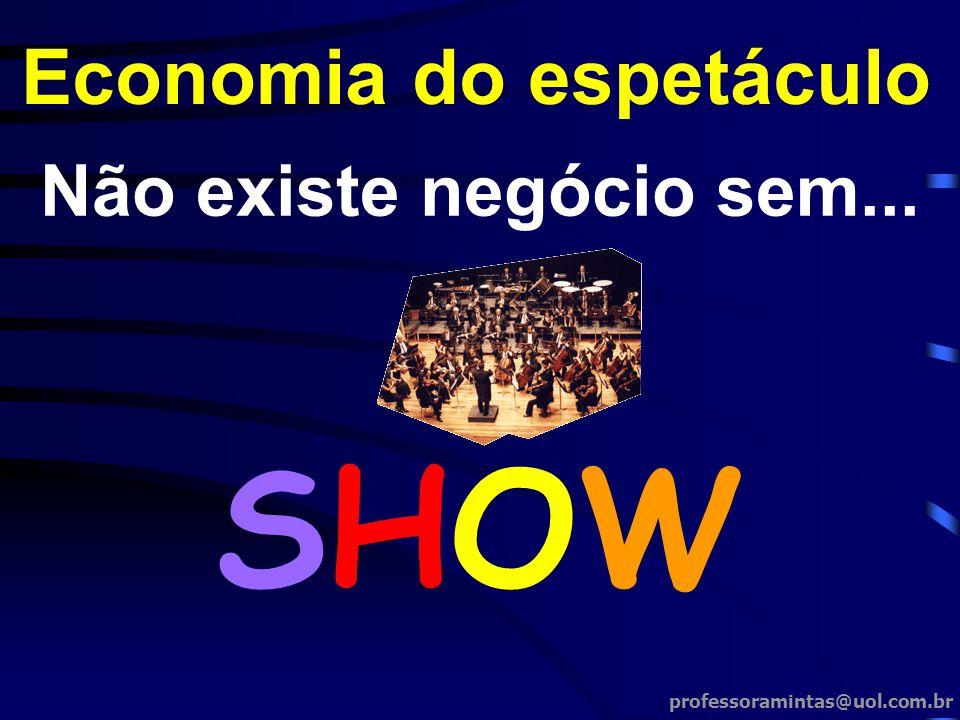 Não existe negócio sem... Economia do espetáculo SHOWSHOW professoramintas@uol.com.br