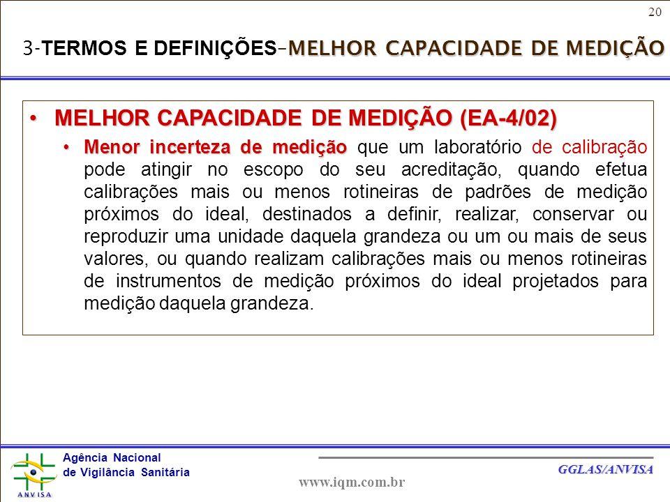 20 Agência Nacional de Vigilância Sanitária GGLAS/ANVISA www.iqm.com.br MELHOR CAPACIDADE DE MEDIÇÃO 3- TERMOS E DEFINIÇÕES –MELHOR CAPACIDADE DE MEDIÇÃO MELHOR CAPACIDADE DE MEDIÇÃO (EA-4/02)MELHOR CAPACIDADE DE MEDIÇÃO (EA-4/02) Menor incerteza de mediçãoMenor incerteza de medição que um laboratório de calibração pode atingir no escopo do seu acreditação, quando efetua calibrações mais ou menos rotineiras de padrões de medição próximos do ideal, destinados a definir, realizar, conservar ou reproduzir uma unidade daquela grandeza ou um ou mais de seus valores, ou quando realizam calibrações mais ou menos rotineiras de instrumentos de medição próximos do ideal projetados para medição daquela grandeza.