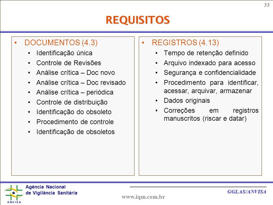 33 Agência Nacional de Vigilância Sanitária GGLAS/ANVISA www.iqm.com.br REQUISITOS DOCUMENTOS (4.3) Identificação única Controle de Revisões Análise crítica – Doc novo Análise crítica – Doc revisado Análise crítica – periódica Controle de distribuição Identificação do obsoleto Procedimento de controle Identificação de obsoletos REGISTROS (4.13) Tempo de retenção definido Arquivo indexado para acesso Segurança e confidencialidade Procedimento para identificar, acessar, arquivar, armazenar Dados originais Correções em registros manuscritos (riscar e datar)
