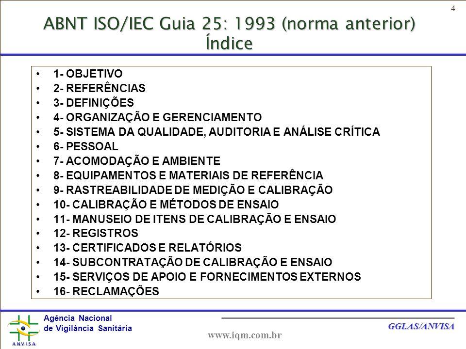 5 Agência Nacional de Vigilância Sanitária GGLAS/ANVISA www.iqm.com.br ABNT NBR ISO/IEC 17025: 2005 (Índice)  1- OBJETIVO  2- REFERÊNCIAS NORMATIVAS  3- TERMOS E DEFINIÇÕES  4- REQUISITOS DA DIREÇÃO  5- REQUISITOS TÉCNICOS