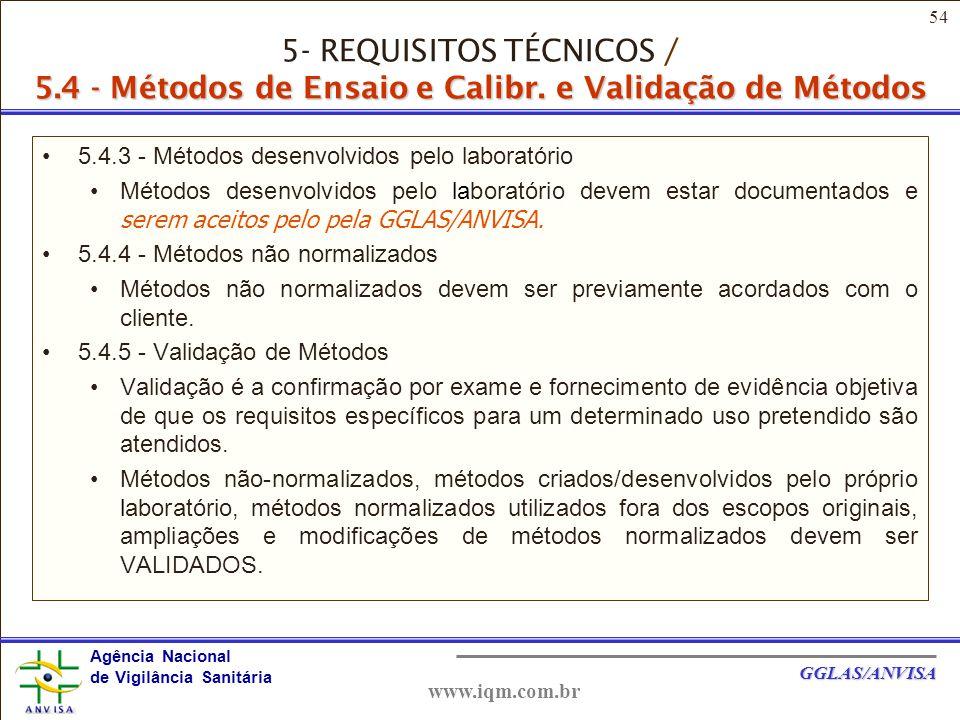 54 Agência Nacional de Vigilância Sanitária GGLAS/ANVISA www.iqm.com.br 5.4.3 - Métodos desenvolvidos pelo laboratório Métodos desenvolvidos pelo laboratório devem estar documentados e serem aceitos pelo pela GGLAS/ANVISA.